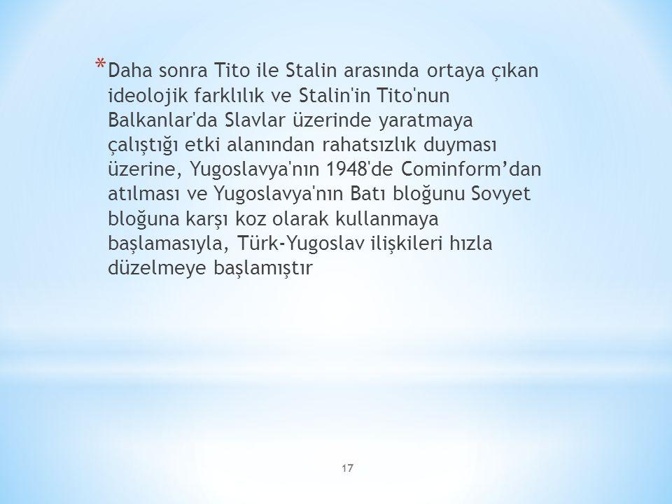 17 * Daha sonra Tito ile Stalin arasında ortaya çıkan ideolojik farklılık ve Stalin in Tito nun Balkanlar da Slavlar üzerinde yaratmaya çalıştığı etki alanından rahatsızlık duyması üzerine, Yugoslavya nın 1948 de Cominform'dan atılması ve Yugoslavya nın Batı bloğunu Sovyet bloğuna karşı koz olarak kullanmaya başlamasıyla, Türk-Yugoslav ilişkileri hızla düzelmeye başlamıştır
