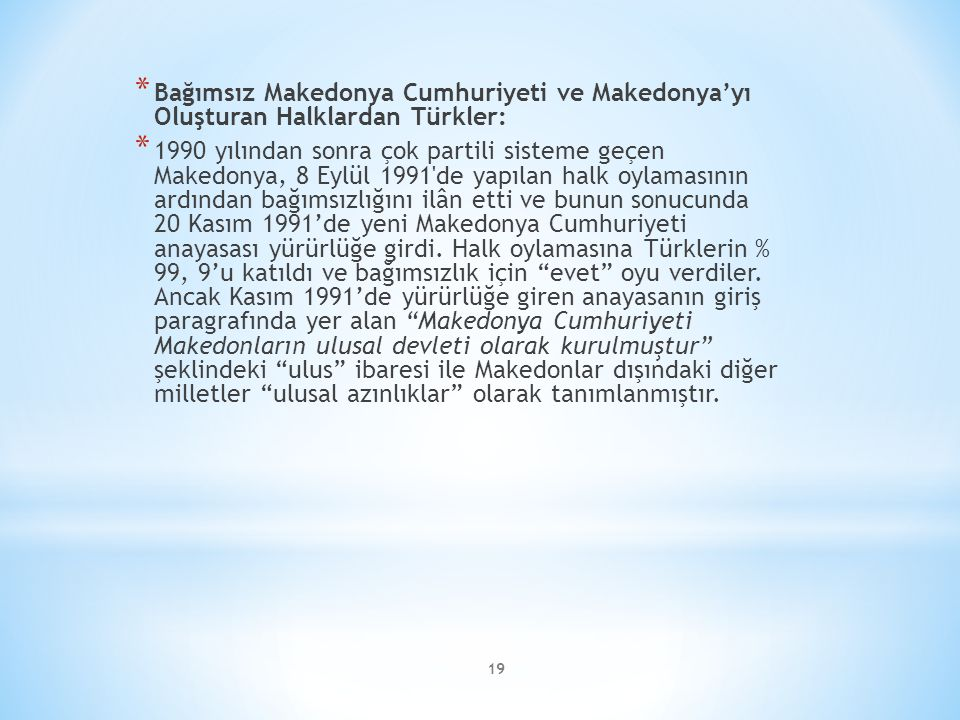 19 * Bağımsız Makedonya Cumhuriyeti ve Makedonya'yı Oluşturan Halklardan Türkler: * 1990 yılından sonra çok partili sisteme geçen Makedonya, 8 Eylül 1991 de yapılan halk oylamasının ardından bağımsızlığını ilân etti ve bunun sonucunda 20 Kasım 1991'de yeni Makedonya Cumhuriyeti anayasası yürürlüğe girdi.