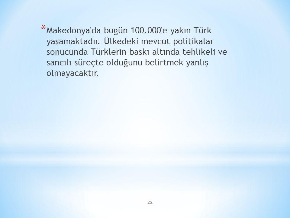 22 * Makedonya'da bugün 100.000'e yakın Türk yaşamaktadır. Ülkedeki mevcut politikalar sonucunda Türklerin baskı altında tehlikeli ve sancılı süreçte