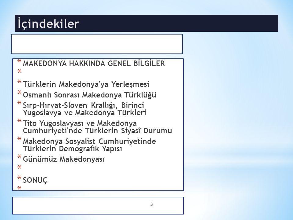 * MAKEDONYA HAKKINDA GENEL BİLGİLER * * Türklerin Makedonya ya Yerleşmesi * Osmanlı Sonrası Makedonya Türklüğü * Sırp-Hırvat-Sloven Krallığı, Birinci Yugoslavya ve Makedonya Türkleri * Tito Yugoslavyası ve Makedonya Cumhuriyeti nde Türklerin Siyasî Durumu * Makedonya Sosyalist Cumhuriyetinde Türklerin Demografik Yapısı * Günümüz Makedonyası * * SONUÇ * 3