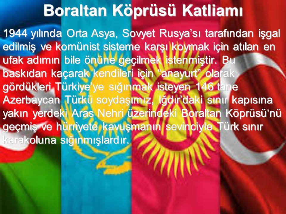 Türk tarihinde Türk'ün Türk'e yaptığı büyük ihanetlerden biri, Azerbaycanlı soydaşlarımızın Boraltan Köprüsü'nü geçerek Türkiye'ye sığınma isteklerini