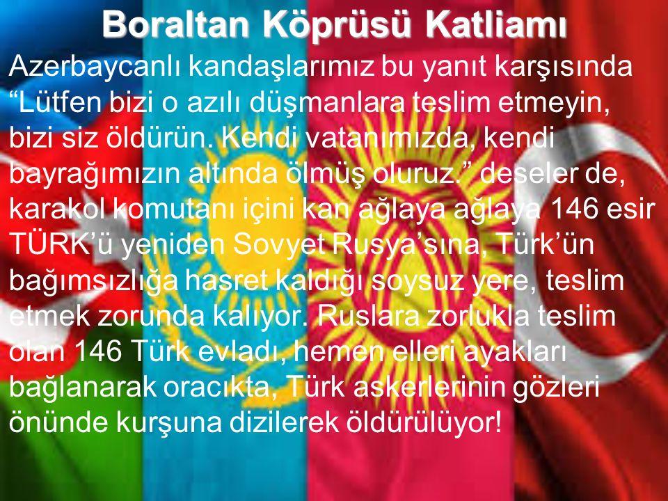 Boraltan Köprüsü Katliamı Sovyetler'den gelen istek üzerine karakoldaki askerler panik içinde Ankara ile temasa geçiyor ve Türkiye'ye sığınan soydaşlarımızın geri verilip verilmeyeceği ile ilgili bilgi almak istiyor.