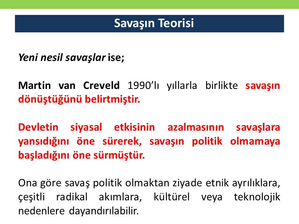 Savaşın Teorisi Yeni nesil savaşlar ise; Martin van Creveld 1990'lı yıllarla birlikte savaşın dönüştüğünü belirtmiştir. Devletin siyasal etkisinin a