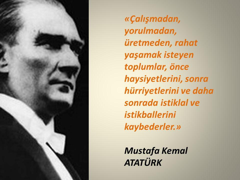 «Çalışmadan, yorulmadan, üretmeden, rahat yaşamak isteyen toplumlar, önce haysiyetlerini, sonra hürriyetlerini ve daha sonrada istiklal ve istikballerini kaybederler.» Mustafa Kemal ATATÜRK