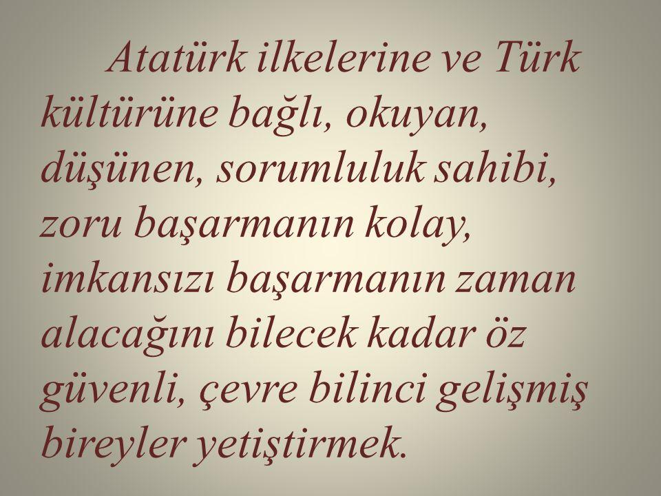 Atatürk ilkelerine ve Türk kültürüne bağlı, okuyan, düşünen, sorumluluk sahibi, zoru başarmanın kolay, imkansızı başarmanın zaman alacağını bilecek kadar öz güvenli, çevre bilinci gelişmiş bireyler yetiştirmek.
