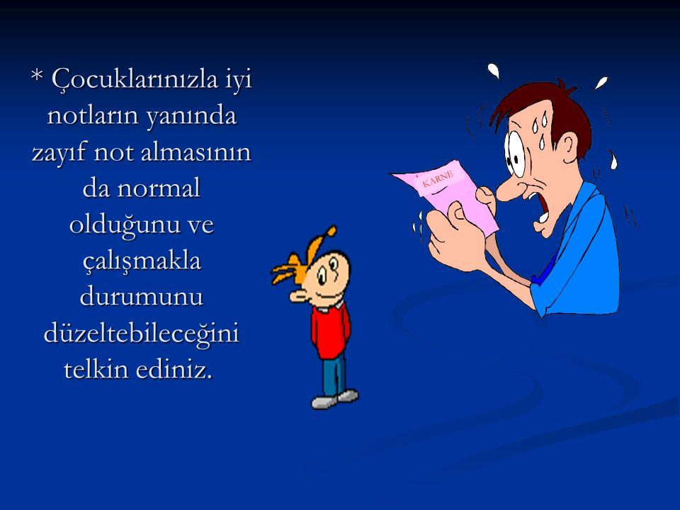 * Çocuklarınızla iyi notların yanında zayıf not almasının da normal olduğunu ve çalışmakla durumunu düzeltebileceğini telkin ediniz.