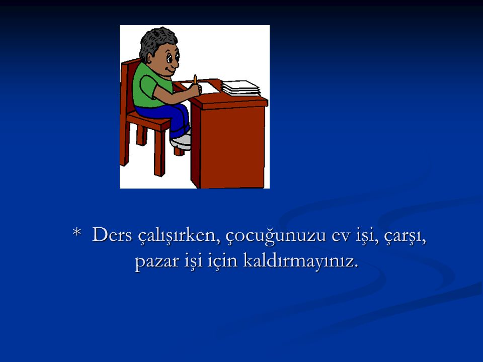 * Ders çalışırken, çocuğunuzu ev işi, çarşı, pazar işi için kaldırmayınız.