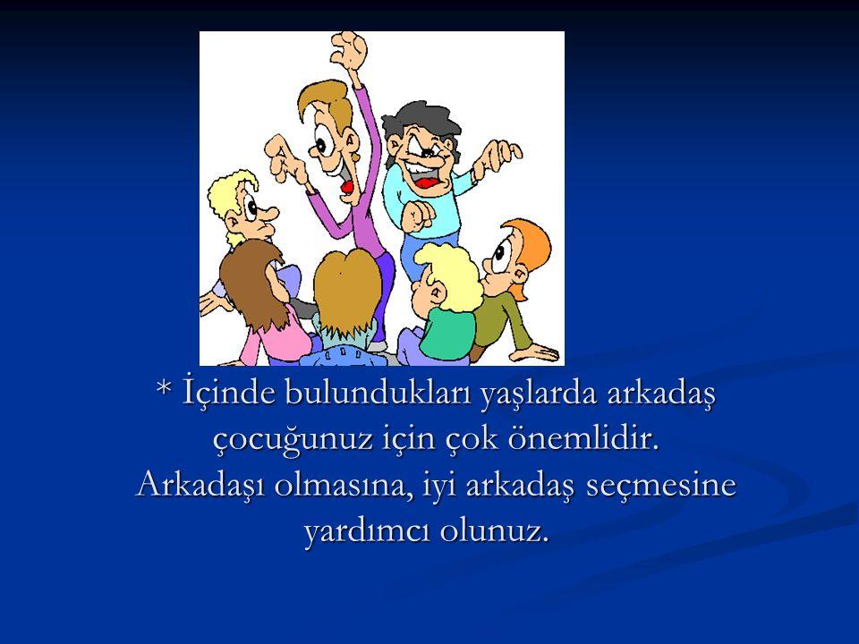 * İçinde bulundukları yaşlarda arkadaş çocuğunuz için çok önemlidir.