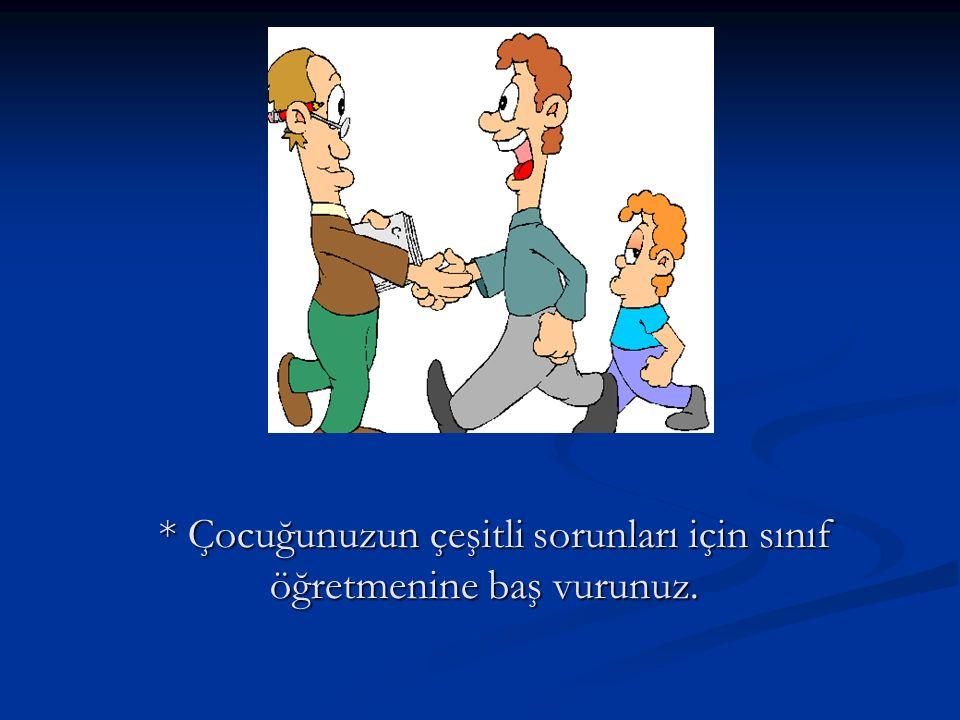 * Çocuğunuzun çeşitli sorunları için sınıf öğretmenine baş vurunuz.