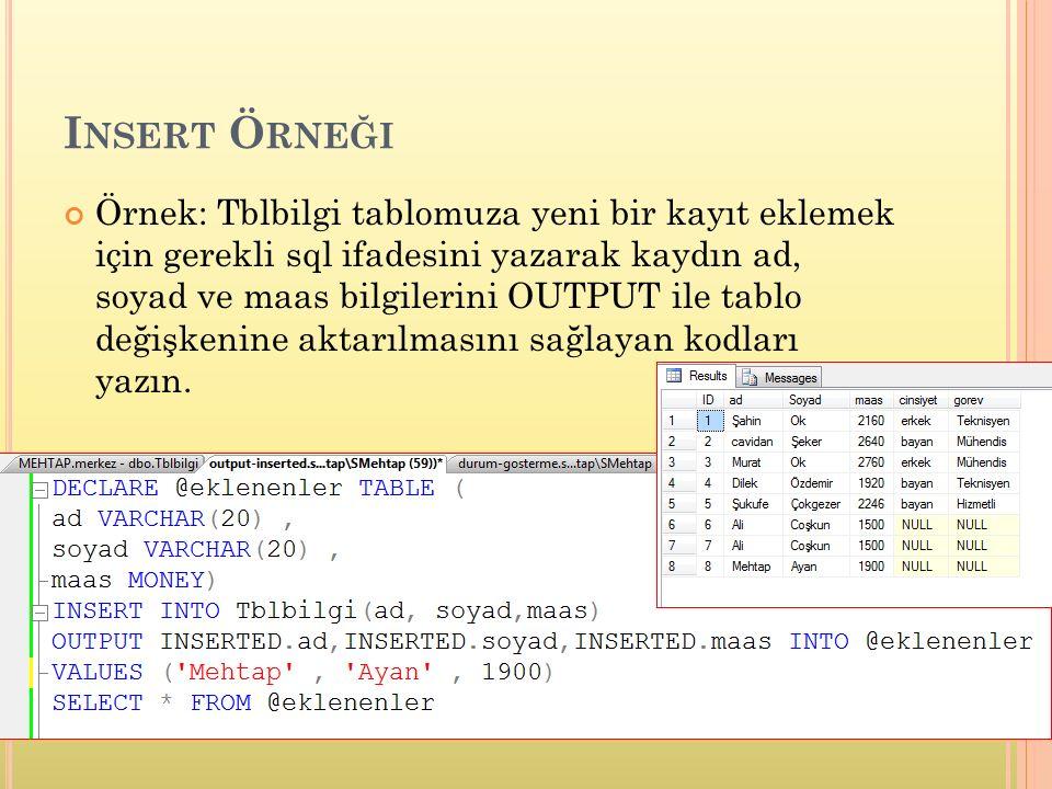 I NSERT Ö RNEĞI Örnek: Tblbilgi tablomuza yeni bir kayıt eklemek için gerekli sql ifadesini yazarak kaydın ad, soyad ve maas bilgilerini OUTPUT ile tablo değişkenine aktarılmasını sağlayan kodları yazın.