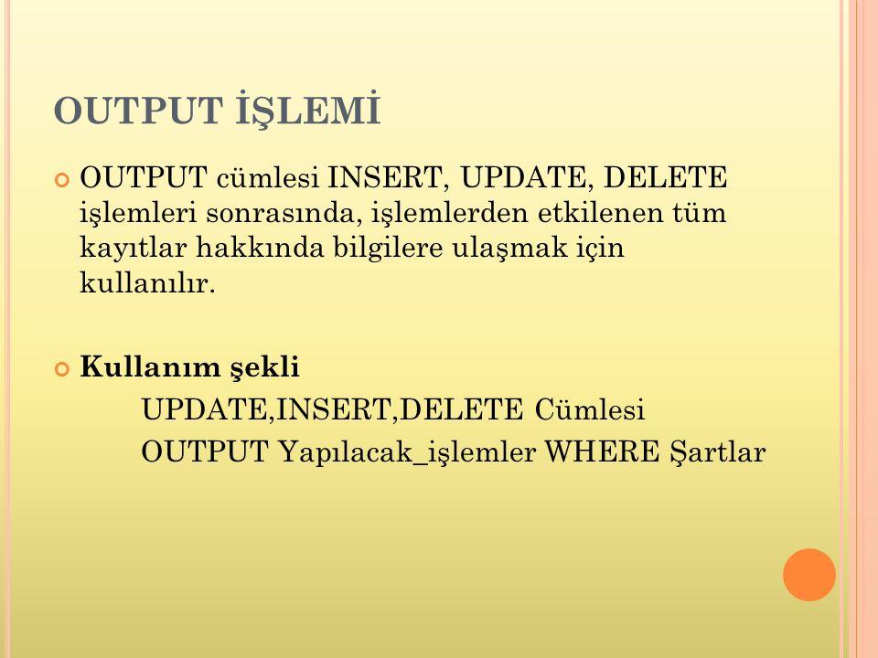 OUTPUT İŞLEMİ OUTPUT cümlesi INSERT, UPDATE, DELETE işlemleri sonrasında, işlemlerden etkilenen tüm kayıtlar hakkında bilgilere ulaşmak için kullanılır.