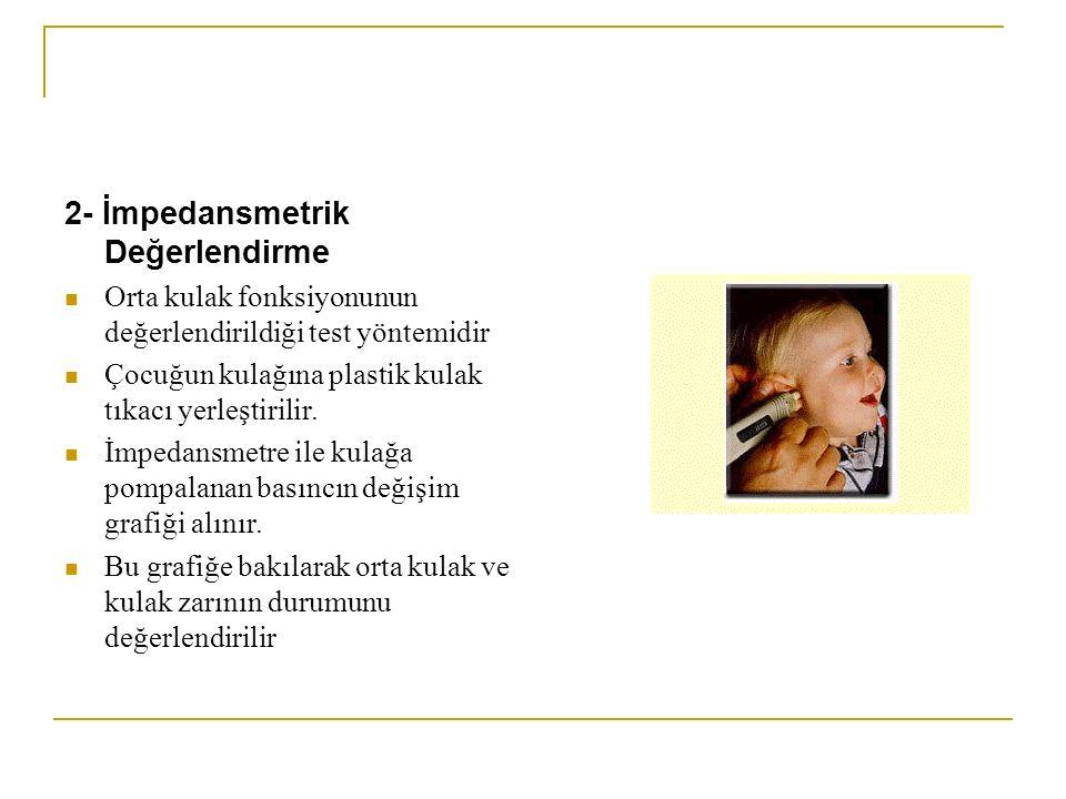 2- İmpedansmetrik Değerlendirme Orta kulak fonksiyonunun değerlendirildiği test yöntemidir Çocuğun kulağına plastik kulak tıkacı yerleştirilir. İmpeda