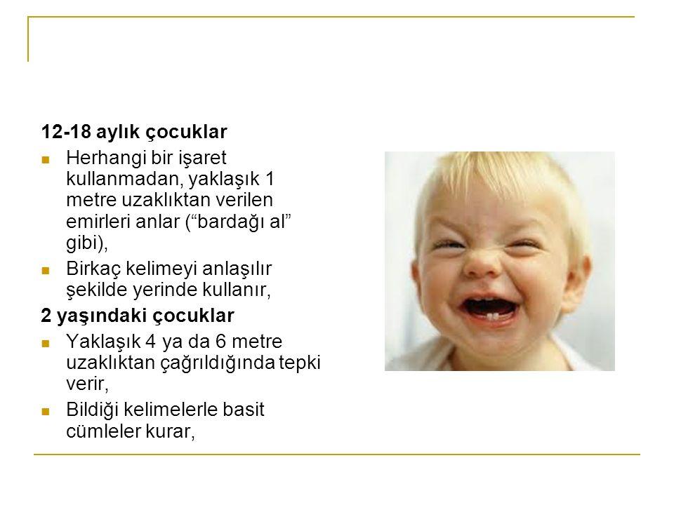 12-18 aylık çocuklar Herhangi bir işaret kullanmadan, yaklaşık 1 metre uzaklıktan verilen emirleri anlar ( bardağı al gibi), Birkaç kelimeyi anlaşılır şekilde yerinde kullanır, 2 yaşındaki çocuklar Yaklaşık 4 ya da 6 metre uzaklıktan çağrıldığında tepki verir, Bildiği kelimelerle basit cümleler kurar,
