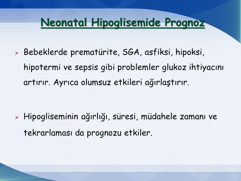 Neonatal Hipoglisemide Prognoz Neonatal Hipoglisemide Prognoz  Bebeklerde prematürite, SGA, asfiksi, hipoksi, hipotermi ve sepsis gibi problemler glukoz ihtiyacını artırır.