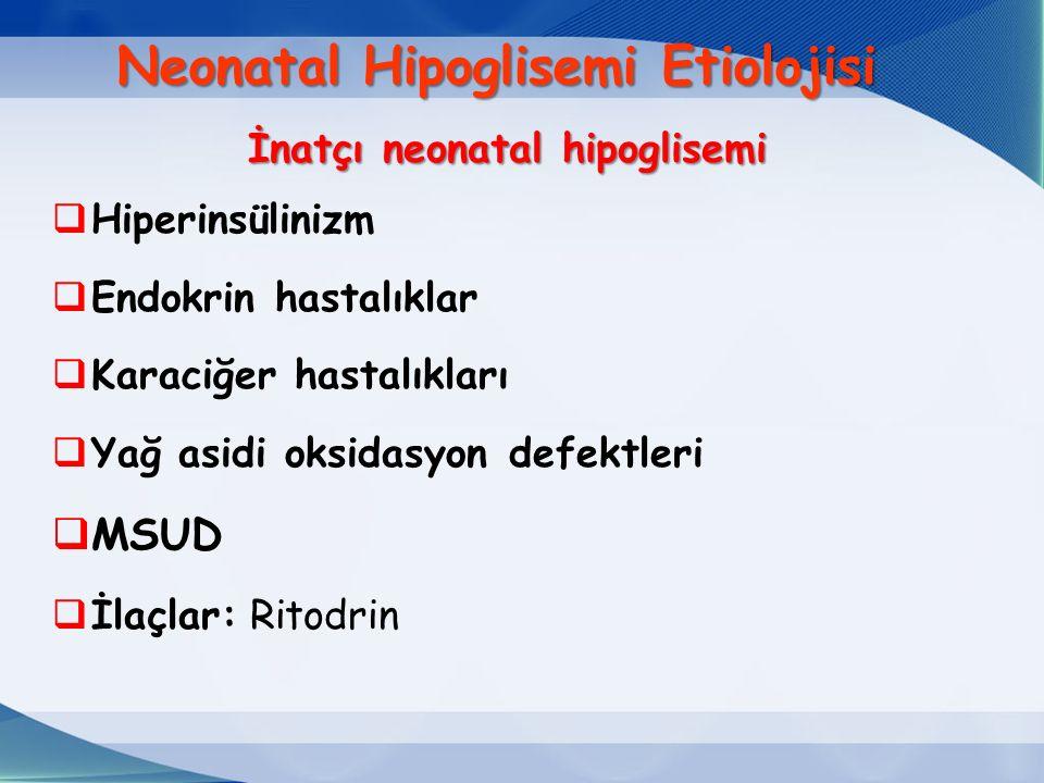  Hiperinsülinizm  Endokrin hastalıklar  Karaciğer hastalıkları  Yağ asidi oksidasyon defektleri  MSUD  İlaçlar: Ritodrin İnatçı neonatal hipoglisemi Neonatal Hipoglisemi Etiolojisi