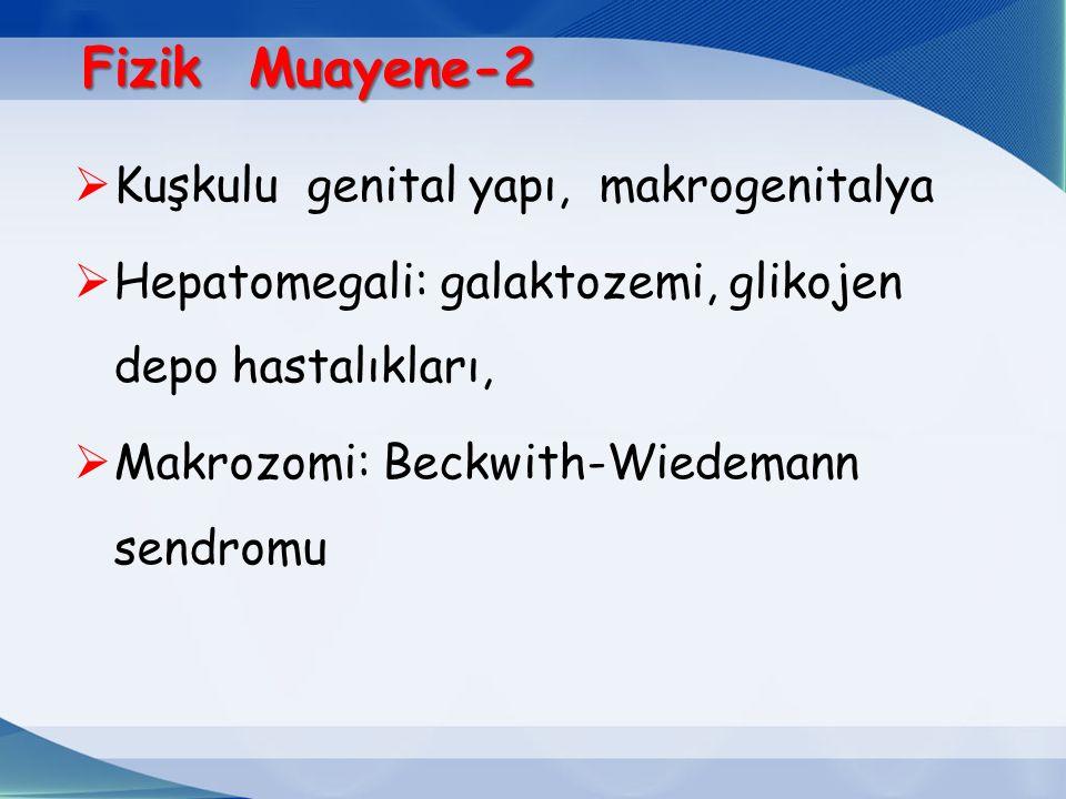 Fizik Muayene-2  Kuşkulu genital yapı, makrogenitalya  Hepatomegali: galaktozemi, glikojen depo hastalıkları,  Makrozomi: Beckwith-Wiedemann sendromu