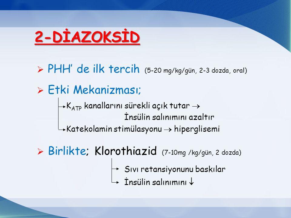  PHH' de ilk tercih (5-20 mg/kg/gün, 2-3 dozda, oral)  Etki Mekanizması; K ATP kanallarını sürekli açık tutar  İnsülin salınımını azaltır Katekolamin stimülasyonu  hiperglisemi  Birlikte; Klorothiazid (7-10mg /kg/gün, 2 dozda) Sıvı retansiyonunu baskılar İnsülin salınımını  2-DİAZOKSİD