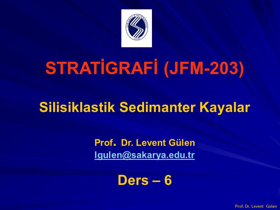 STRATİGRAFİ (JFM-203) Silisiklastik Sedimanter Kayalar Prof. Dr. Levent Gülen lgulen@sakarya.edu.tr Ders – 6 Prof. Dr. Levent Gülen