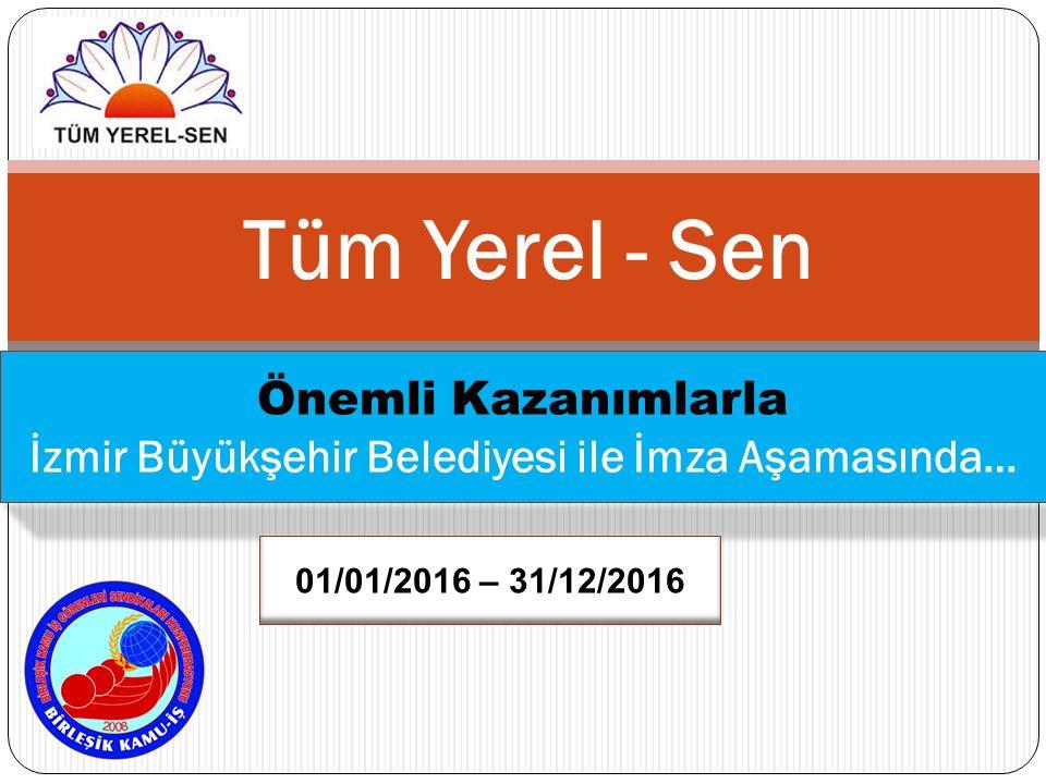 Tüm Yerel - Sen Önemli Kazanımlarla İzmir Büyükşehir Belediyesi ile İmza Aşamasında… 01/01/2016 – 31/12/2016