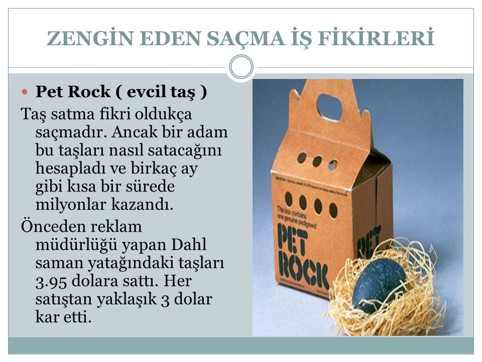 ZENGİN EDEN SAÇMA İŞ FİKİRLERİ Pet Rock ( evcil taş ) Taş satma fikri oldukça saçmadır. Ancak bir adam bu taşları nasıl satacağını hesapladı ve birkaç