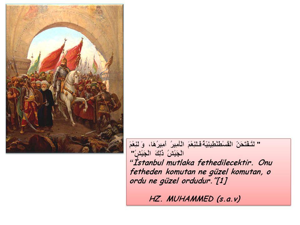 لَتُـفْتَحَنَّ الْقُسْطَنْطِينِيَّةُ فَـلَنِعْمَ الْأَمِيرُ أَمِيرُهَا، وَ لَنِعْمَ الْجَيْشُ ذَلِكَ الْجَيْشُ İstanbul mutlaka fethedilecektir.