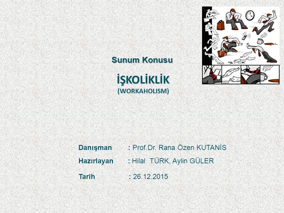 İŞKOLİKLİK (WORKAHOLISM) Sunum Konusu Danışman : Prof.Dr.