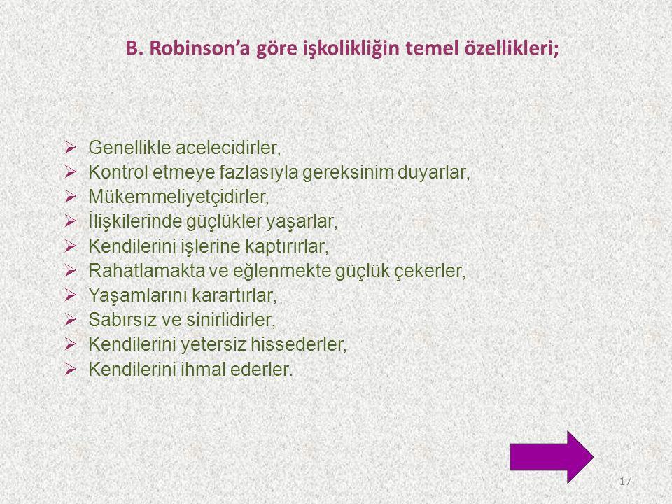 B. Robinson'a göre işkolikliğin temel özellikleri;  Genellikle acelecidirler,  Kontrol etmeye fazlasıyla gereksinim duyarlar,  Mükemmeliyetçidirler