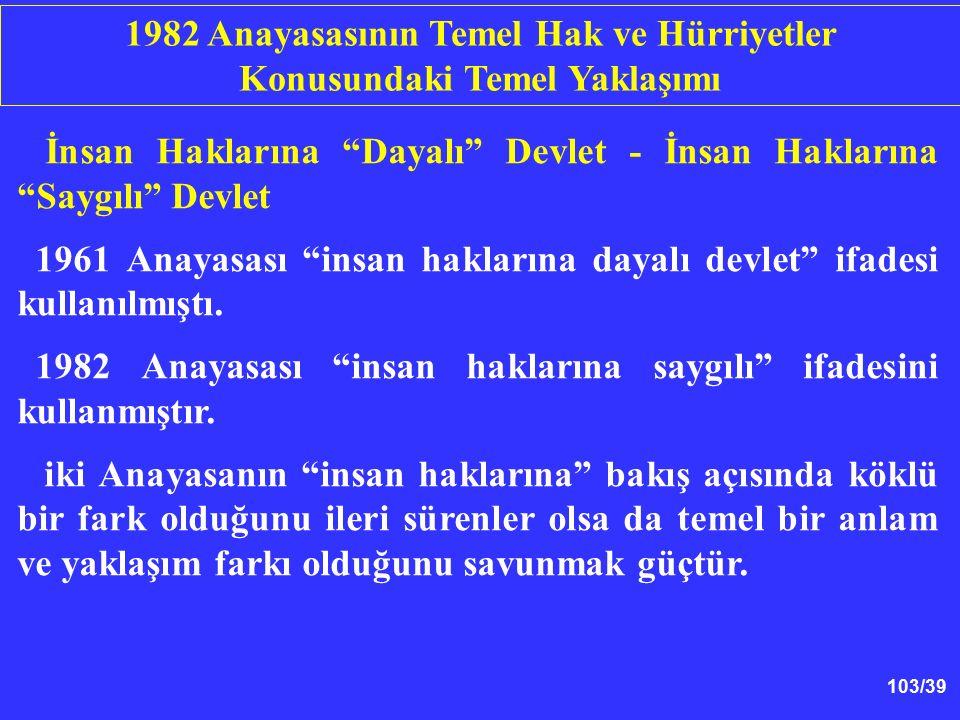 """103/39 İnsan Haklarına """"Dayalı"""" Devlet - İnsan Haklarına """"Saygılı"""" Devlet 1961 Anayasası """"insan haklarına dayalı devlet"""" ifadesi kullanılmıştı. 1982 A"""