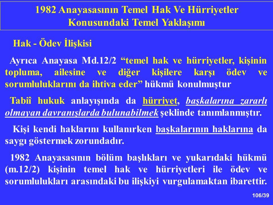 """106/39 Hak - Ödev İlişkisi Ayrıca Anayasa Md.12/2 """"temel hak ve hürriyetler, kişinin topluma, ailesine ve diğer kişilere karşı ödev ve sorumlulukların"""