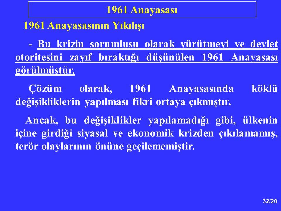 32/20 1961 Anayasasının Yıkılışı - Bu krizin sorumlusu olarak yürütmeyi ve devlet otoritesini zayıf bıraktığı düşünülen 1961 Anayasası görülmüştür. Çö
