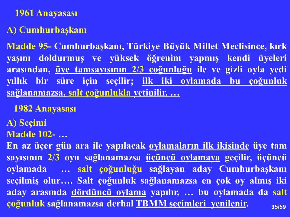 35/59 1961 Anayasası A) Cumhurbaşkanı Madde 95- Cumhurbaşkanı, Türkiye Büyük Millet Meclisince, kırk yaşını doldurmuş ve yüksek öğrenim yapmış kendi ü