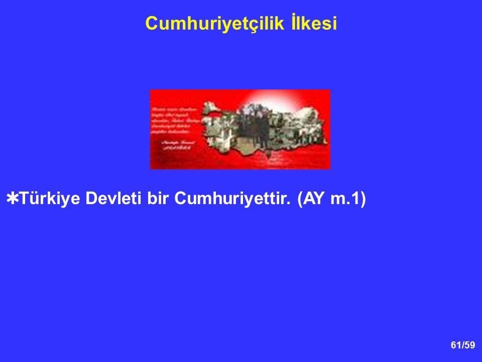61/59 Cumhuriyetçilik İlkesi  Türkiye Devleti bir Cumhuriyettir. (AY m.1)
