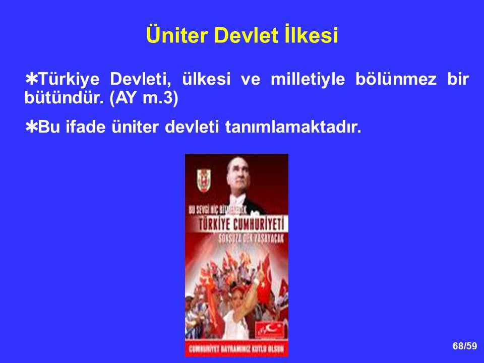 68/59 Üniter Devlet İlkesi  Türkiye Devleti, ülkesi ve milletiyle bölünmez bir bütündür. (AY m.3)  Bu ifade üniter devleti tanımlamaktadır.