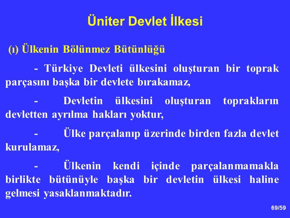 69/59 Üniter Devlet İlkesi (ı) Ülkenin Bölünmez Bütünlüğü - Türkiye Devleti ülkesini oluşturan bir toprak parçasını başka bir devlete bırakamaz, -Devl