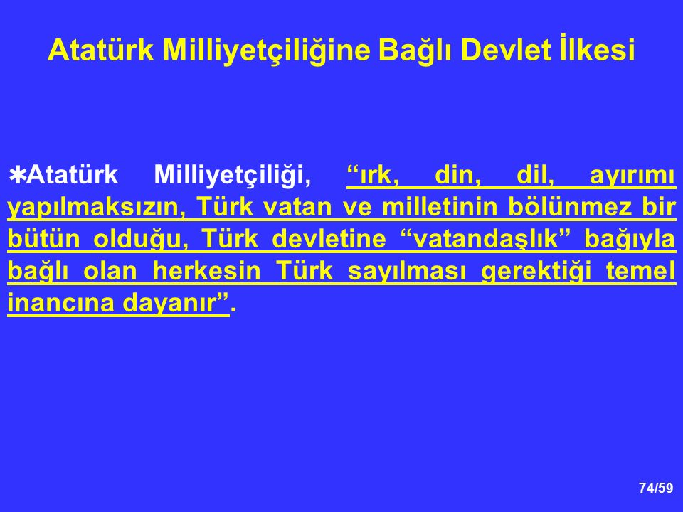 """74/59 Atatürk Milliyetçiliğine Bağlı Devlet İlkesi  Atatürk Milliyetçiliği, """"ırk, din, dil, ayırımı yapılmaksızın, Türk vatan ve milletinin bölünmez"""