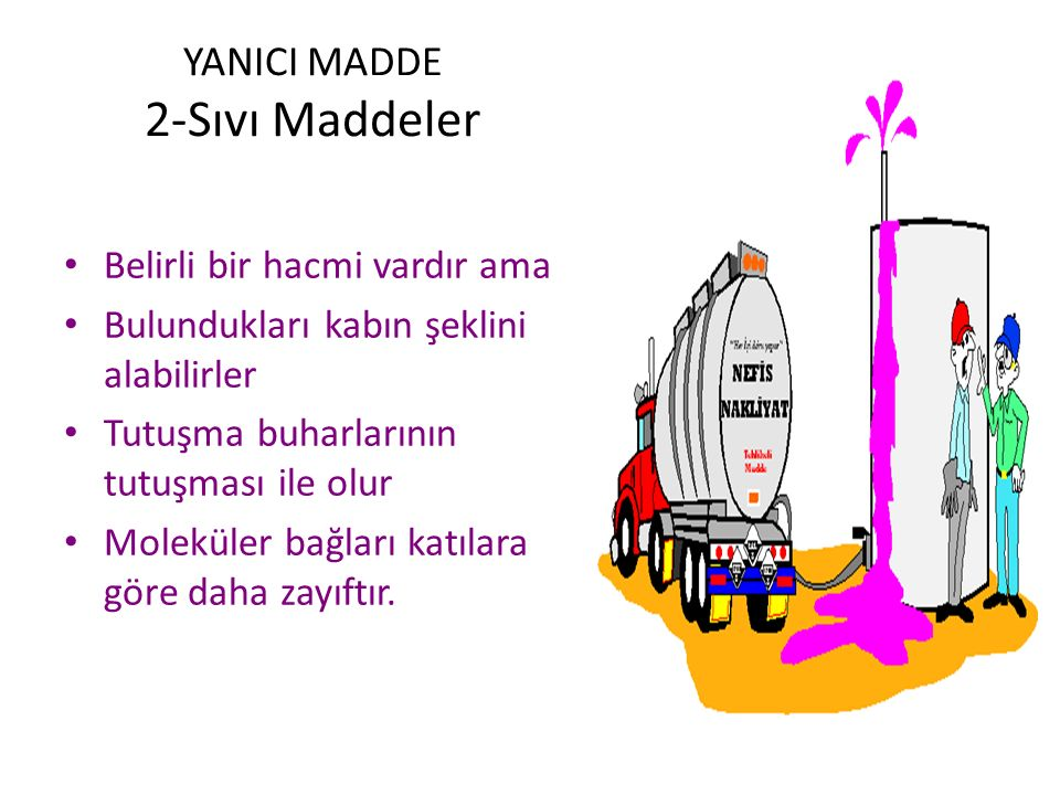 YANICI MADDE 2-Sıvı Maddeler Belirli bir hacmi vardır ama Bulundukları kabın şeklini alabilirler Tutuşma buharlarının tutuşması ile olur Moleküler bağları katılara göre daha zayıftır.