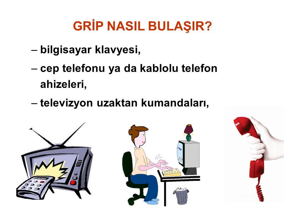 –bilgisayar klavyesi, –cep telefonu ya da kablolu telefon ahizeleri, –televizyon uzaktan kumandaları, GRİP NASIL BULAŞIR?