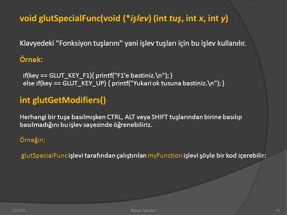 void glutSpecialFunc(void (*işlev) (int tuş, int x, int y) Klavyedeki Fonksiyon tuşlarını yani işlev tuşları için bu işlev kullanılır.