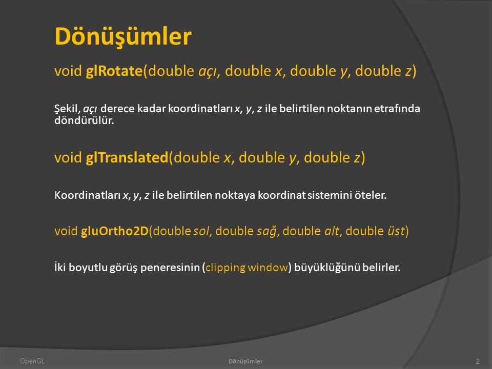 Dönüşümler void glRotate(double açı, double x, double y, double z) Şekil, açı derece kadar koordinatları x, y, z ile belirtilen noktanın etrafında döndürülür.