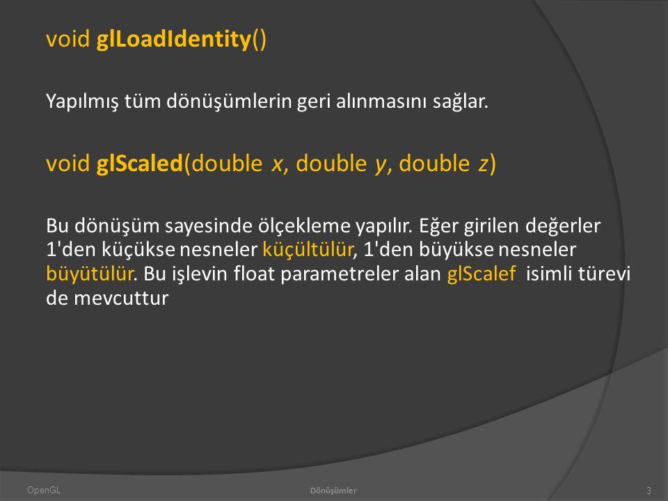void glLoadIdentity() Yapılmış tüm dönüşümlerin geri alınmasını sağlar.