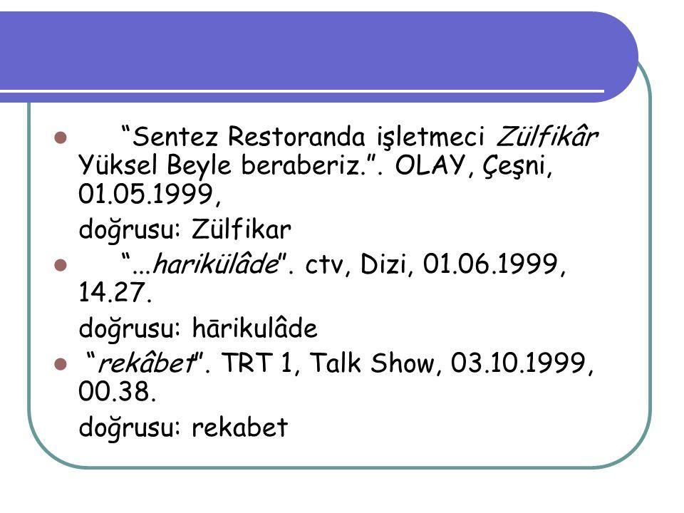 """""""Sentez Restoranda işletmeci Zülfikâr Yüksel Beyle beraberiz."""". OLAY, Çeşni, 01.05.1999, doğrusu: Zülfikar """"...harikülâde"""". ctv, Dizi, 01.06.1999, 14."""