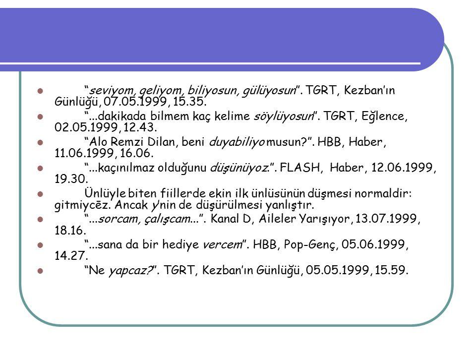 """""""seviyom, geliyom, biliyosun, gülüyosun"""". TGRT, Kezban'ın Günlüğü, 07.05.1999, 15.35. """"...dakikada bilmem kaç kelime söylüyosun"""". TGRT, Eğlence, 02.05"""