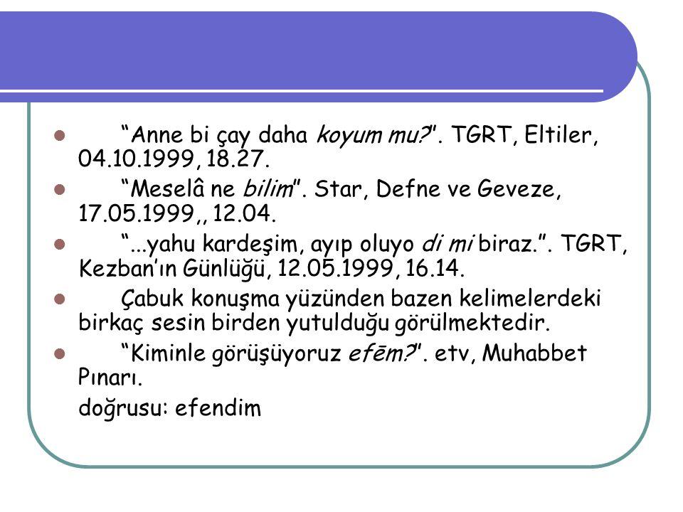 """""""Anne bi çay daha koyum mu?"""". TGRT, Eltiler, 04.10.1999, 18.27. """"Meselâ ne bilim"""". Star, Defne ve Geveze, 17.05.1999,, 12.04. """"...yahu kardeşim, ayıp"""