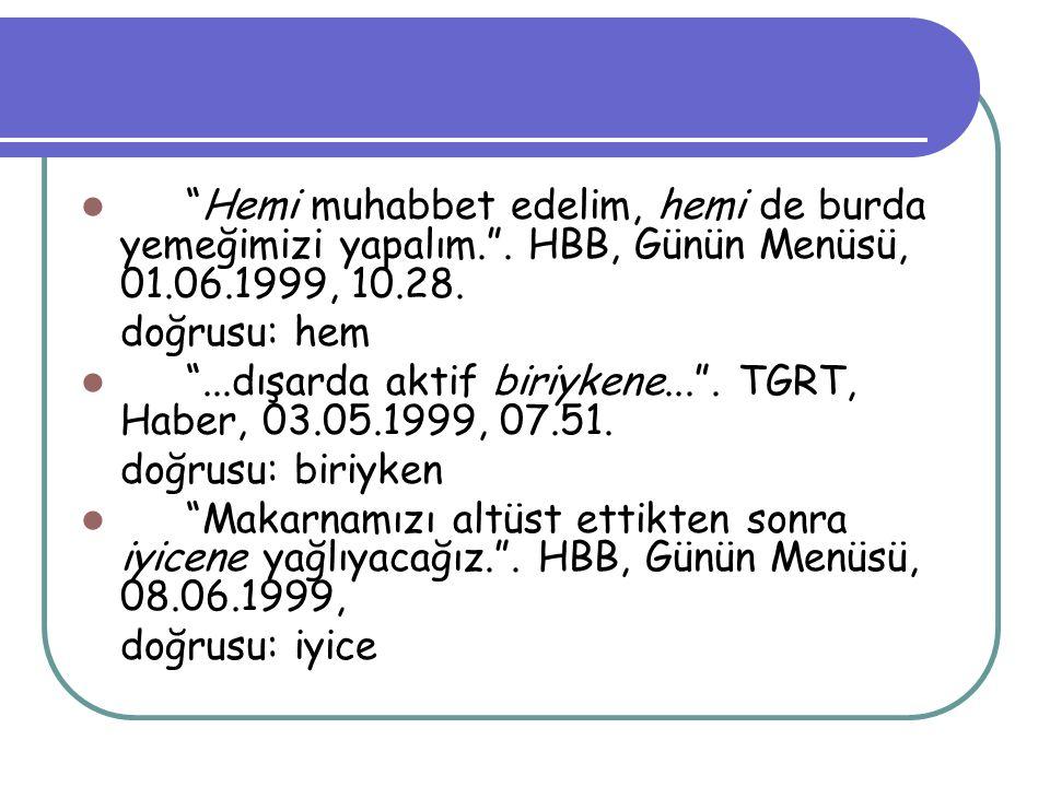"""""""Hemi muhabbet edelim, hemi de burda yemeğimizi yapalım."""". HBB, Günün Menüsü, 01.06.1999, 10.28. doğrusu: hem """"...dışarda aktif biriykene..."""". TGRT, H"""