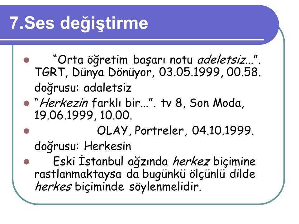 """7.Ses değiştirme """"Orta öğretim başarı notu adeletsiz..."""". TGRT, Dünya Dönüyor, 03.05.1999, 00.58. doğrusu: adaletsiz """"Herkezin farklı bir..."""". tv 8, S"""