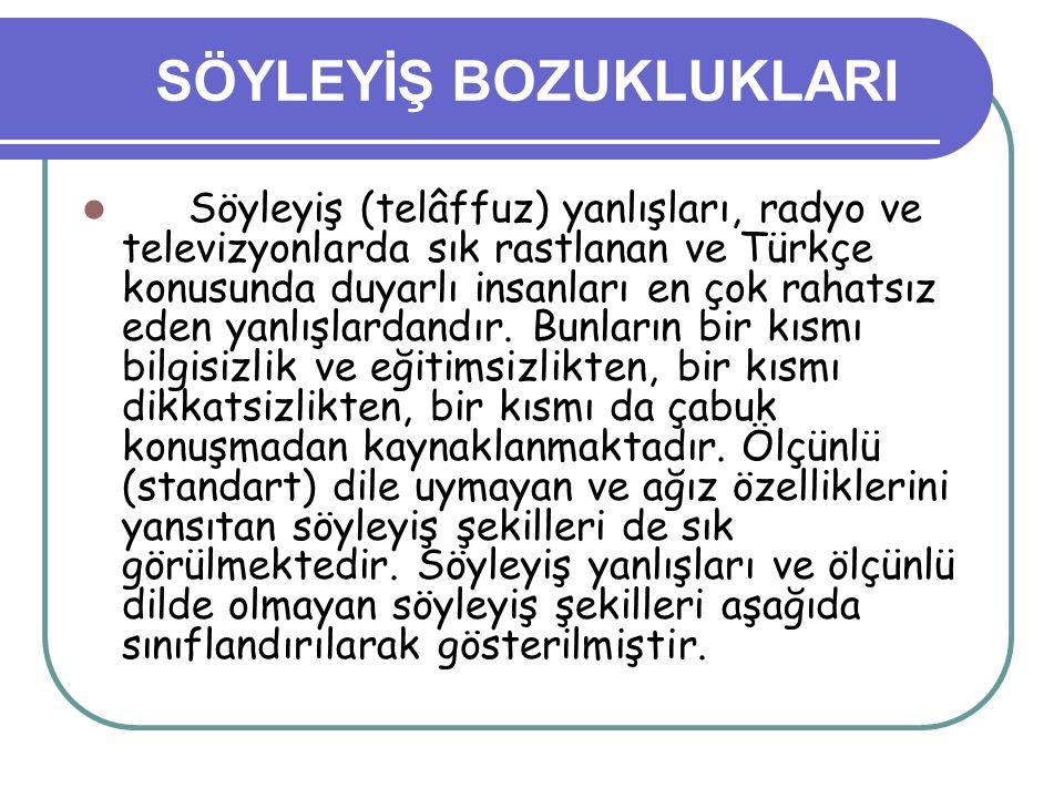 SÖYLEYİŞ BOZUKLUKLARI Söyleyiş (telâffuz) yanlışları, radyo ve televizyonlarda sık rastlanan ve Türkçe konusunda duyarlı insanları en çok rahatsız ede