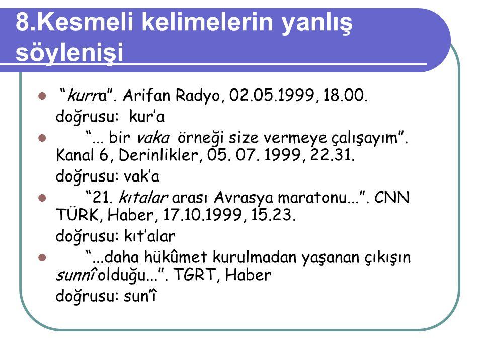 """8.Kesmeli kelimelerin yanlış söylenişi """"kurra"""". Arifan Radyo, 02.05.1999, 18.00. doğrusu: kur'a """"... bir vaka örneği size vermeye çalışayım"""". Kanal 6,"""