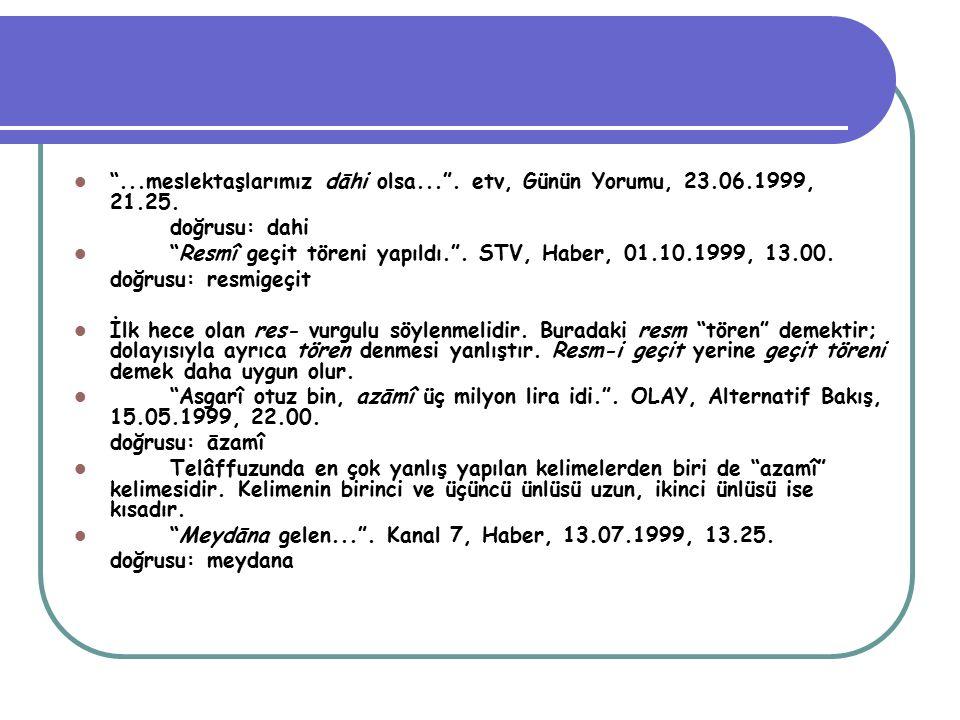 """""""...meslektaşlarımız dāhi olsa..."""". etv, Günün Yorumu, 23.06.1999, 21.25. doğrusu: dahi """"Resmî geçit töreni yapıldı."""". STV, Haber, 01.10.1999, 13.00."""