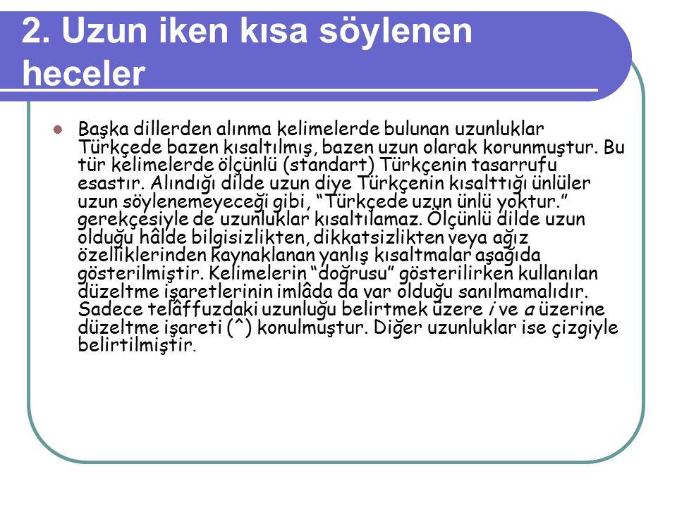 2. Uzun iken kısa söylenen heceler Başka dillerden alınma kelimelerde bulunan uzunluklar Türkçede bazen kısaltılmış, bazen uzun olarak korunmuştur. Bu