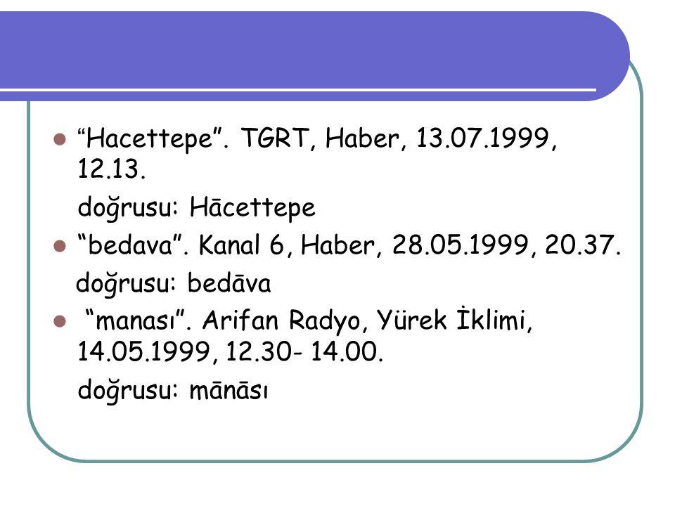 """"""" Hacettepe"""". TGRT, Haber, 13.07.1999, 12.13. doğrusu: Hācettepe """"bedava"""". Kanal 6, Haber, 28.05.1999, 20.37. doğrusu: bedāva """"manası"""". Arifan Radyo,"""